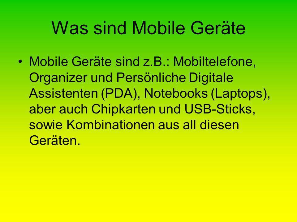 Was sind Mobile Geräte Mobile Geräte sind z.B.: Mobiltelefone, Organizer und Persönliche Digitale Assistenten (PDA), Notebooks (Laptops), aber auch Chipkarten und USB-Sticks, sowie Kombinationen aus all diesen Geräten.
