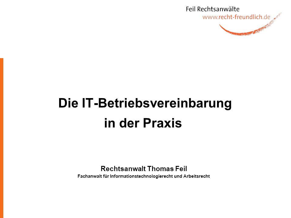 Die IT-Betriebsvereinbarung in der Praxis Rechtsanwalt Thomas Feil Fachanwalt für Informationstechnologierecht und Arbeitsrecht