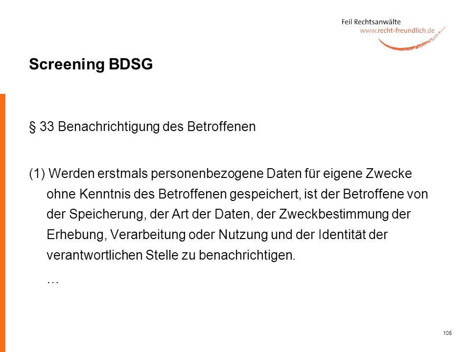 105 Screening BDSG § 33 Benachrichtigung des Betroffenen (1) Werden erstmals personenbezogene Daten für eigene Zwecke ohne Kenntnis des Betroffenen ge