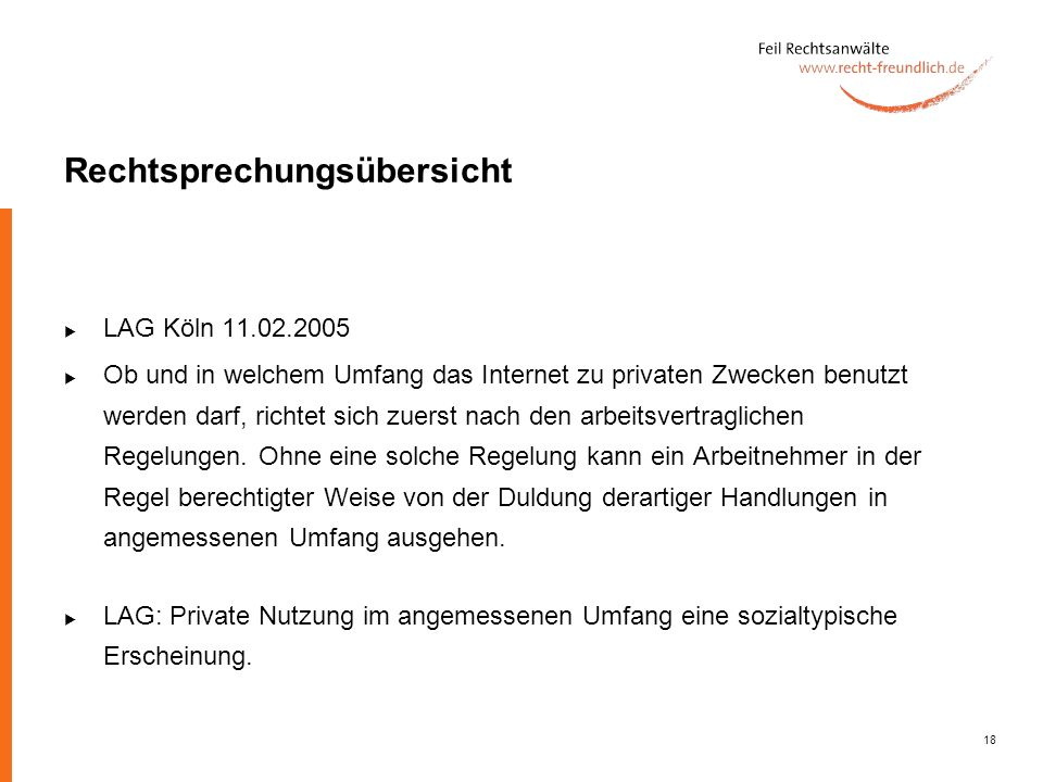 18 Rechtsprechungsübersicht LAG Köln 11.02.2005 Ob und in welchem Umfang das Internet zu privaten Zwecken benutzt werden darf, richtet sich zuerst nac