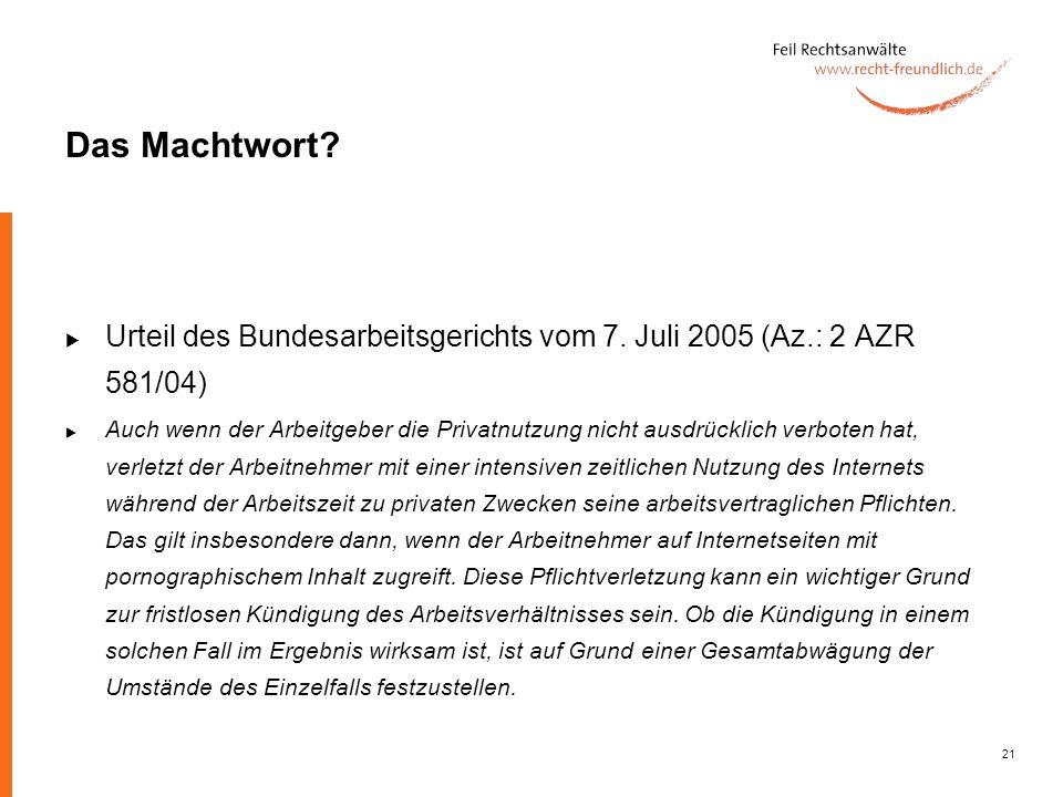 21 Das Machtwort? Urteil des Bundesarbeitsgerichts vom 7. Juli 2005 (Az.: 2 AZR 581/04) Auch wenn der Arbeitgeber die Privatnutzung nicht ausdrücklich