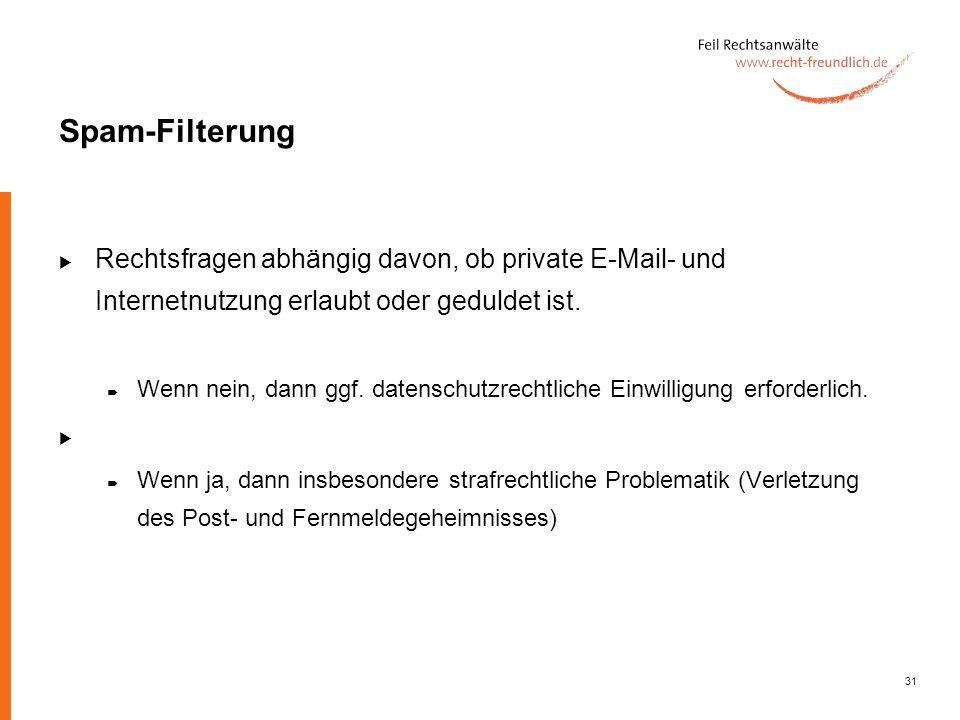 31 Spam-Filterung Rechtsfragen abhängig davon, ob private E-Mail- und Internetnutzung erlaubt oder geduldet ist. Wenn nein, dann ggf. datenschutzrecht