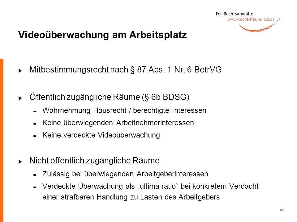 88 Videoüberwachung am Arbeitsplatz Mitbestimmungsrecht nach § 87 Abs. 1 Nr. 6 BetrVG Öffentlich zugängliche Räume (§ 6b BDSG) Wahrnehmung Hausrecht /