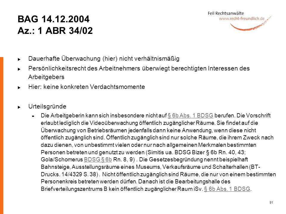 91 BAG 14.12.2004 Az.: 1 ABR 34/02 Dauerhafte Überwachung (hier) nicht verhältnismäßig Persönlichkeitsrecht des Arbeitnehmers überwiegt berechtigten I