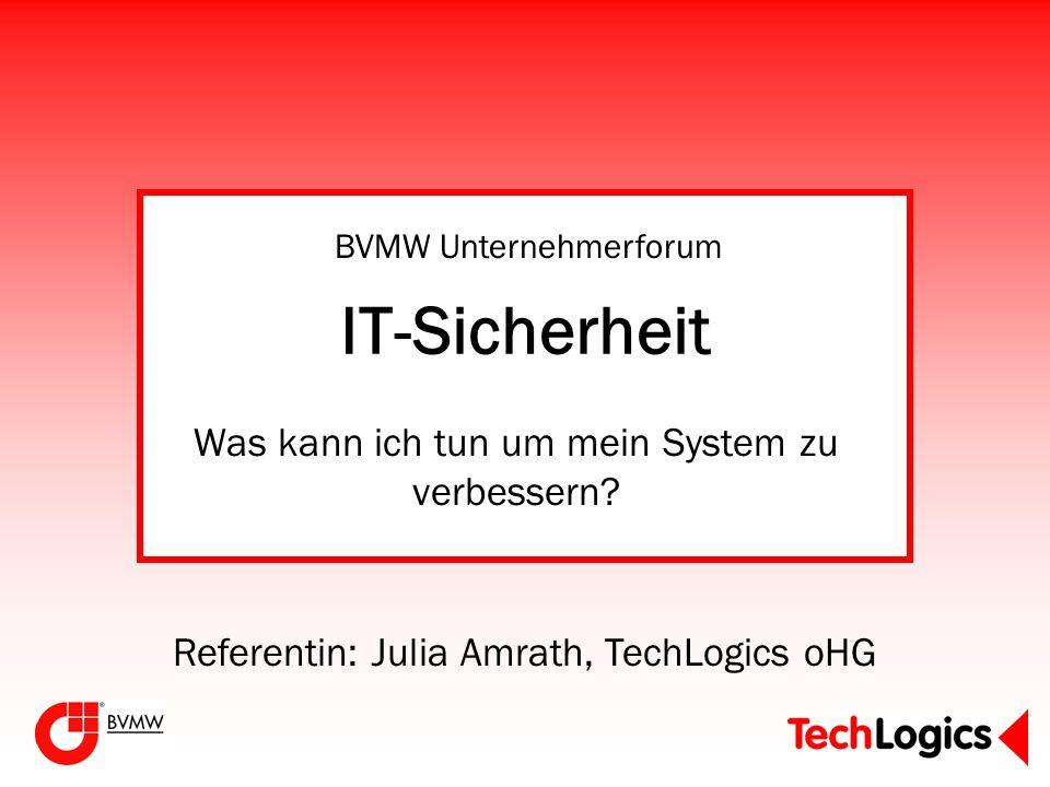 IT-Sicherheit Was kann ich tun um mein System zu verbessern? Referentin: Julia Amrath, TechLogics oHG BVMW Unternehmerforum