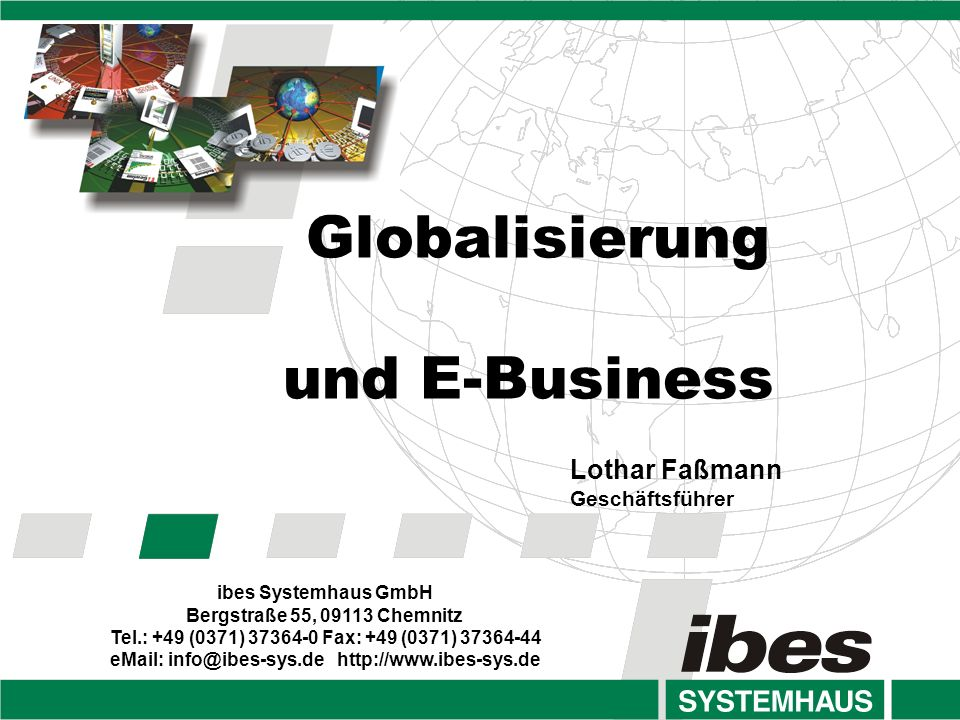 Globalisierung und E-Business ibes Systemhaus GmbH Bergstraße 55, 09113 Chemnitz Tel.: +49 (0371) 37364-0 Fax: +49 (0371) 37364-44 eMail: info@ibes-sy
