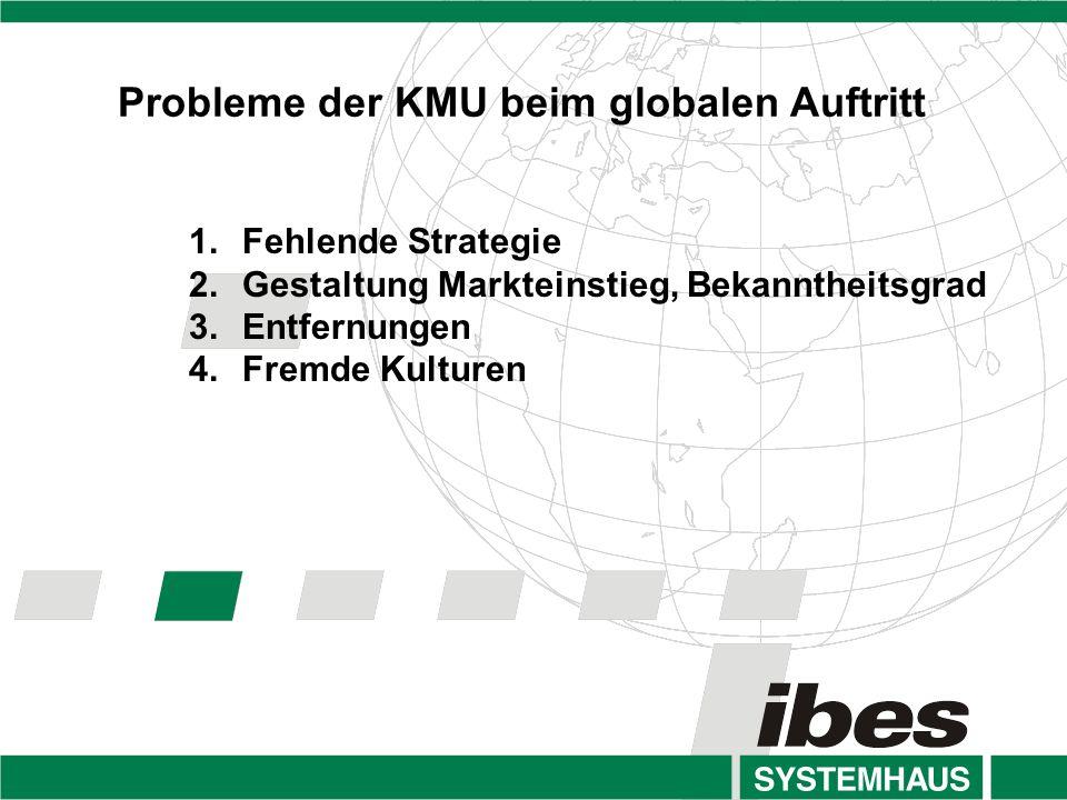 Probleme der KMU beim globalen Auftritt 1.Fehlende Strategie 2.Gestaltung Markteinstieg, Bekanntheitsgrad 3.Entfernungen 4.Fremde Kulturen