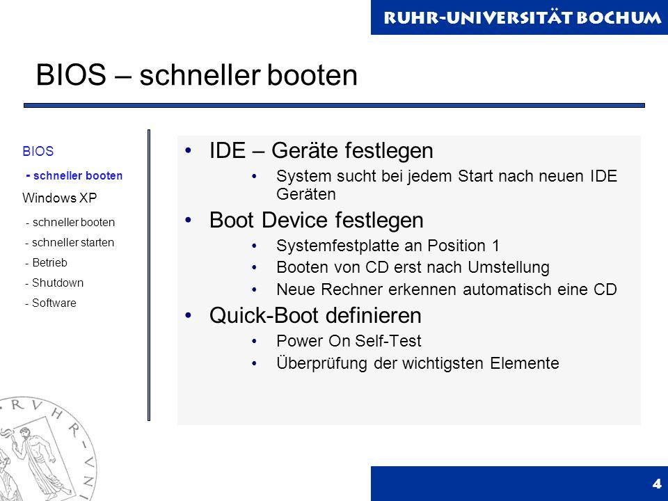 Ruhr-Universität Bochum BIOS – schneller booten 4 IDE – Geräte festlegen System sucht bei jedem Start nach neuen IDE Geräten Boot Device festlegen Systemfestplatte an Position 1 Booten von CD erst nach Umstellung Neue Rechner erkennen automatisch eine CD Quick-Boot definieren Power On Self-Test Überprüfung der wichtigsten Elemente BIOS - schneller booten Windows XP - schneller booten - schneller starten - Betrieb - Shutdown - Software