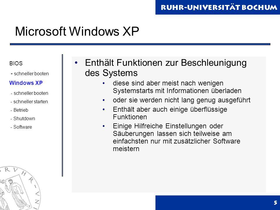 Ruhr-Universität Bochum Microsoft Windows XP 5 Enthält Funktionen zur Beschleunigung des Systems diese sind aber meist nach wenigen Systemstarts mit Informationen überladen oder sie werden nicht lang genug ausgeführt Enthält aber auch einige überflüssige Funktionen Einige Hilfreiche Einstellungen oder Säuberungen lassen sich teilweise am einfachsten nur mit zusätzlicher Software meistern BIOS - schneller booten Windows XP - schneller booten - schneller starten - Betrieb - Shutdown - Software