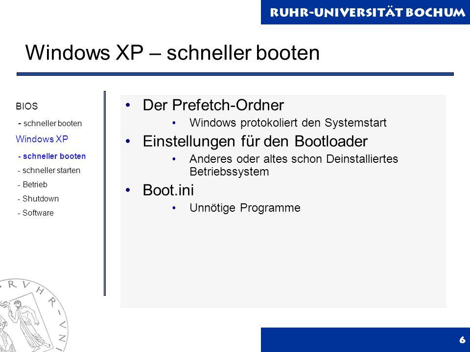 Ruhr-Universität Bochum Windows XP – schneller booten 6 Der Prefetch-Ordner Windows protokoliert den Systemstart Einstellungen für den Bootloader Anderes oder altes schon Deinstalliertes Betriebssystem Boot.ini Unnötige Programme BIOS - schneller booten Windows XP - schneller booten - schneller starten - Betrieb - Shutdown - Software