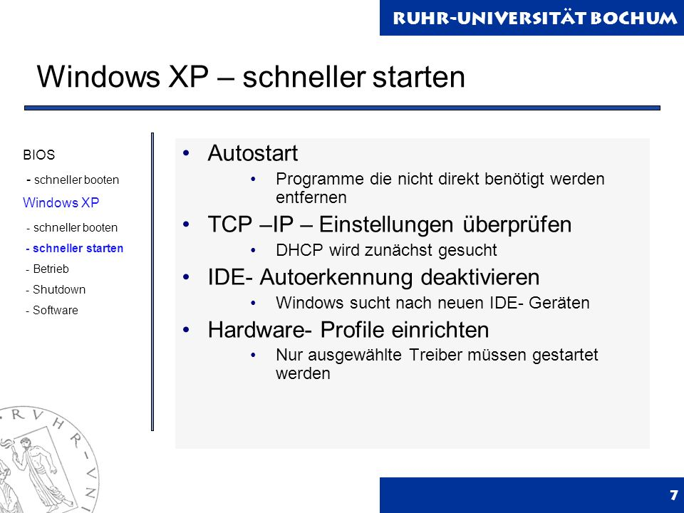 Ruhr-Universität Bochum Windows XP – schneller starten 7 Autostart Programme die nicht direkt benötigt werden entfernen TCP –IP – Einstellungen überprüfen DHCP wird zunächst gesucht IDE- Autoerkennung deaktivieren Windows sucht nach neuen IDE- Geräten Hardware- Profile einrichten Nur ausgewählte Treiber müssen gestartet werden BIOS - schneller booten Windows XP - schneller booten - schneller starten - Betrieb - Shutdown - Software