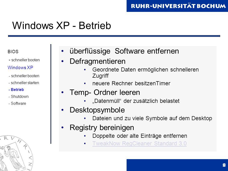 Ruhr-Universität Bochum Windows XP - Betrieb 8 überflüssige Software entfernen Defragmentieren Geordnete Daten ermöglichen schnelleren Zugriff neuere Rechner besitzenTimer Temp- Ordner leeren Datenmüll der zusätzlich belastet Desktopsymbole Dateien und zu viele Symbole auf dem Desktop Registry bereinigen Doppelte oder alte Einträge entfernen TweakNow RegCleaner Standard 3.0 BIOS - schneller booten Windows XP - schneller booten - schneller starten - Betrieb - Shutdown - Software