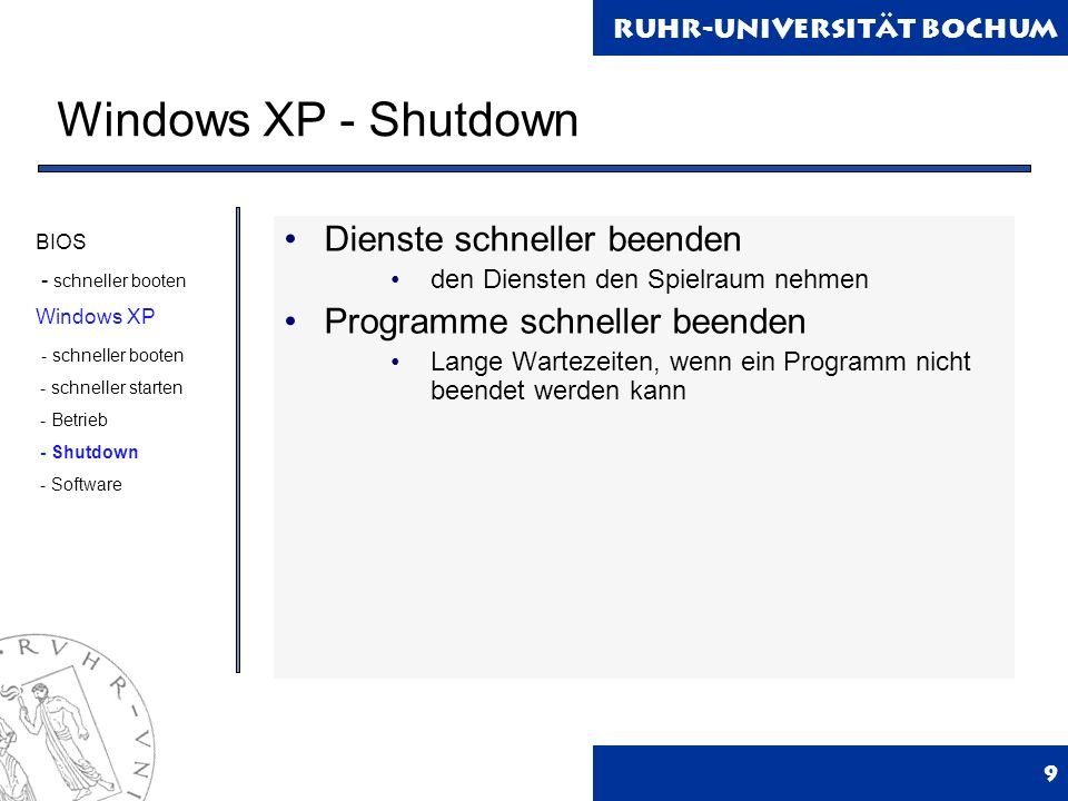 Ruhr-Universität Bochum Windows XP - Shutdown 9 Dienste schneller beenden den Diensten den Spielraum nehmen Programme schneller beenden Lange Wartezeiten, wenn ein Programm nicht beendet werden kann BIOS - schneller booten Windows XP - schneller booten - schneller starten - Betrieb - Shutdown - Software