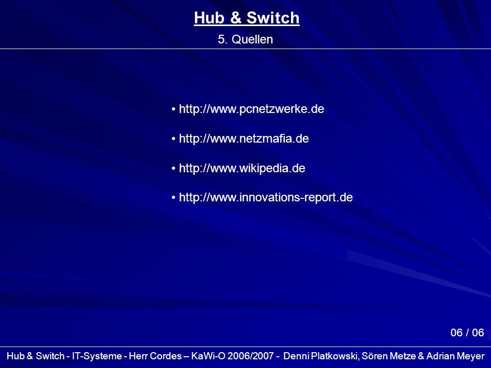 Hub & Switch - IT-Systeme - Herr Cordes – KaWi-O 2006/2007 - Denni Platkowski, Sören Metze & Adrian Meyer 06 / 06 Hub & Switch 5. Quellen http://www.p