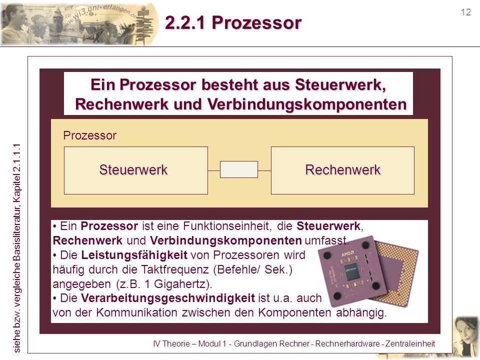 12 2.2.1 Prozessor Ein Prozessor besteht aus Steuerwerk, Rechenwerk und Verbindungskomponenten Rechenwerk und Verbindungskomponenten SteuerwerkRechenw