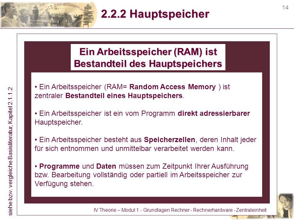 14 2.2.2 Hauptspeicher Ein Arbeitsspeicher (RAM) ist Bestandteil des Hauptspeichers Ein Arbeitsspeicher (RAM= Random Access Memory ) ist zentraler Bes