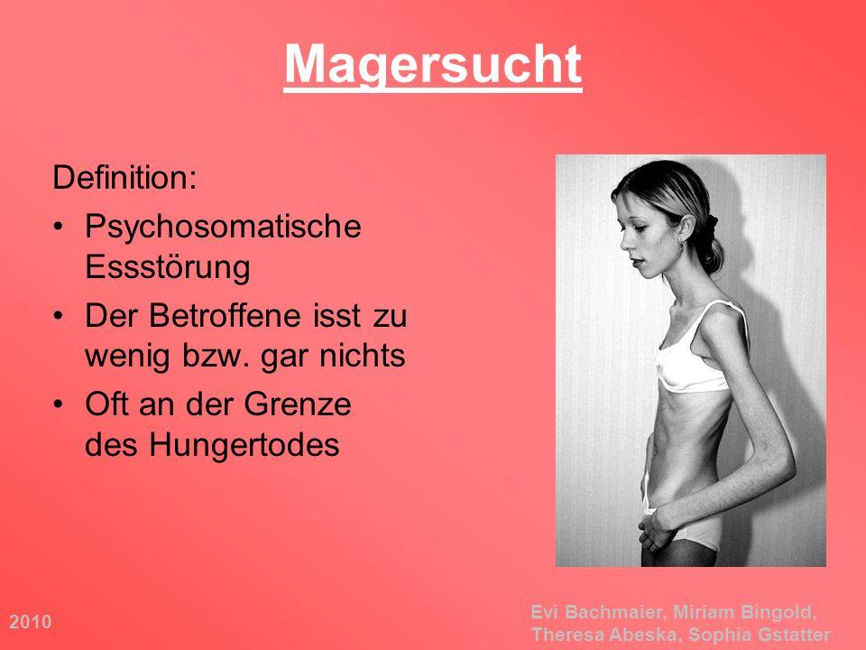 2010 Evi Bachmaier, Miriam Bingold, Theresa Abeska, Sophia Gstatter Magersucht Definition: Psychosomatische Essstörung Der Betroffene isst zu wenig bz