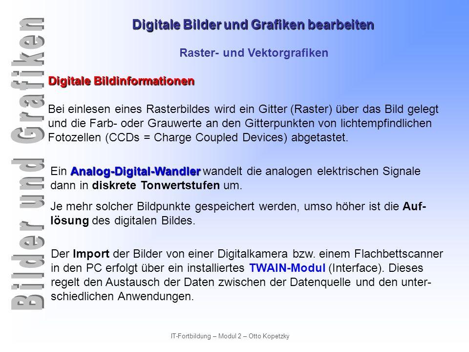 Digitale Bilder und Grafiken bearbeiten IT-Fortbildung – Modul 2 – Otto Kopetzky Raster- und Vektorgrafiken Digitale Bildinformationen Bei einlesen ei