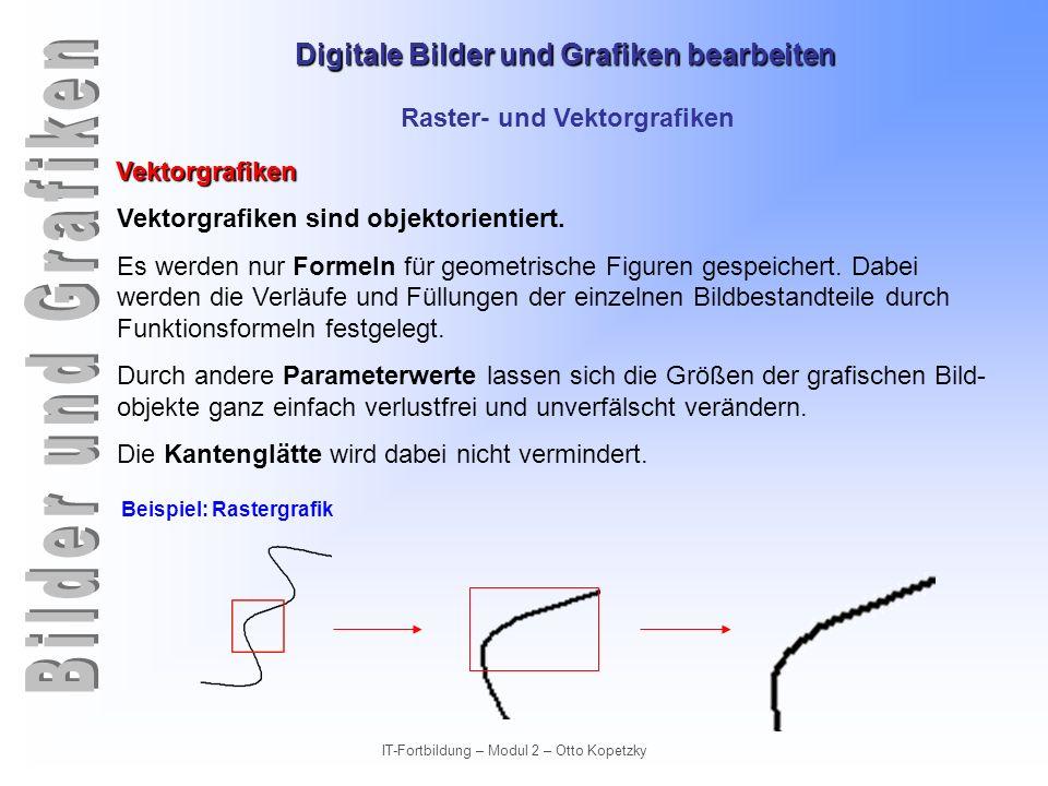 Digitale Bilder und Grafiken bearbeiten IT-Fortbildung – Modul 2 – Otto Kopetzky Raster- und Vektorgrafiken Vektorgrafiken Vektorgrafiken sind objekto