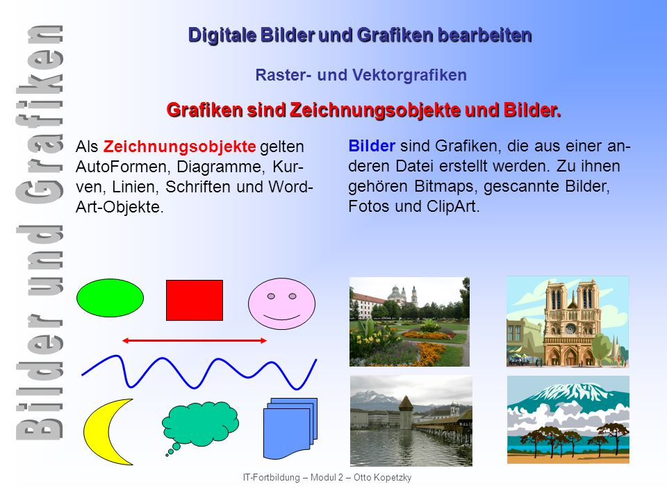 Digitale Bilder und Grafiken bearbeiten IT-Fortbildung – Modul 2 – Otto Kopetzky Raster- und Vektorgrafiken Ausgabe von Grafiken (Drucker) Bilder für den Drucker können mit einer wesentlich höheren Auflösung angefertigt werden.