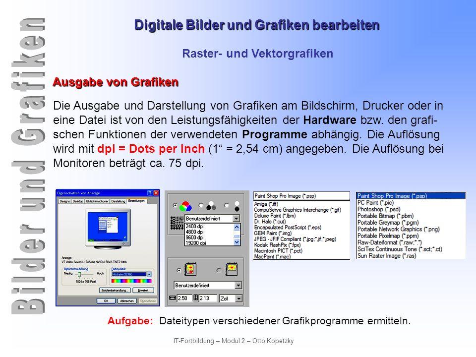 Digitale Bilder und Grafiken bearbeiten IT-Fortbildung – Modul 2 – Otto Kopetzky Raster- und Vektorgrafiken Ausgabe von Grafiken Die Ausgabe und Darst