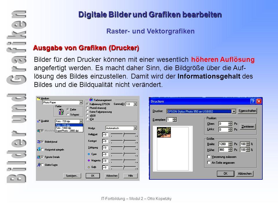Digitale Bilder und Grafiken bearbeiten IT-Fortbildung – Modul 2 – Otto Kopetzky Raster- und Vektorgrafiken Ausgabe von Grafiken (Drucker) Bilder für