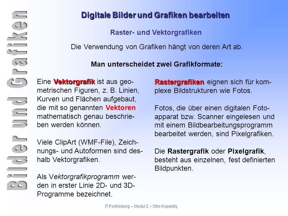 Digitale Bilder und Grafiken bearbeiten IT-Fortbildung – Modul 2 – Otto Kopetzky Raster- und Vektorgrafiken Rastergrafik Pixel: Die Bildpunkte eines Rasterbildes werden Pixel (pictures elements) genannt.