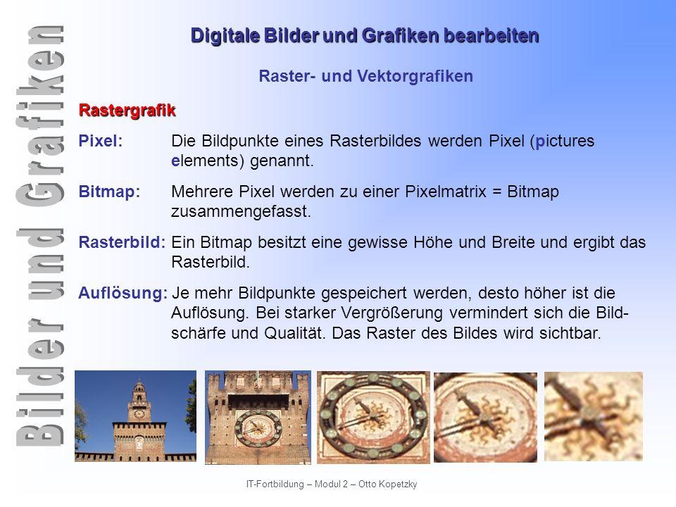 Digitale Bilder und Grafiken bearbeiten IT-Fortbildung – Modul 2 – Otto Kopetzky Raster- und Vektorgrafiken Rastergrafik Bei starker Vergröße- rung werden die Bild- punkte sichtbar.