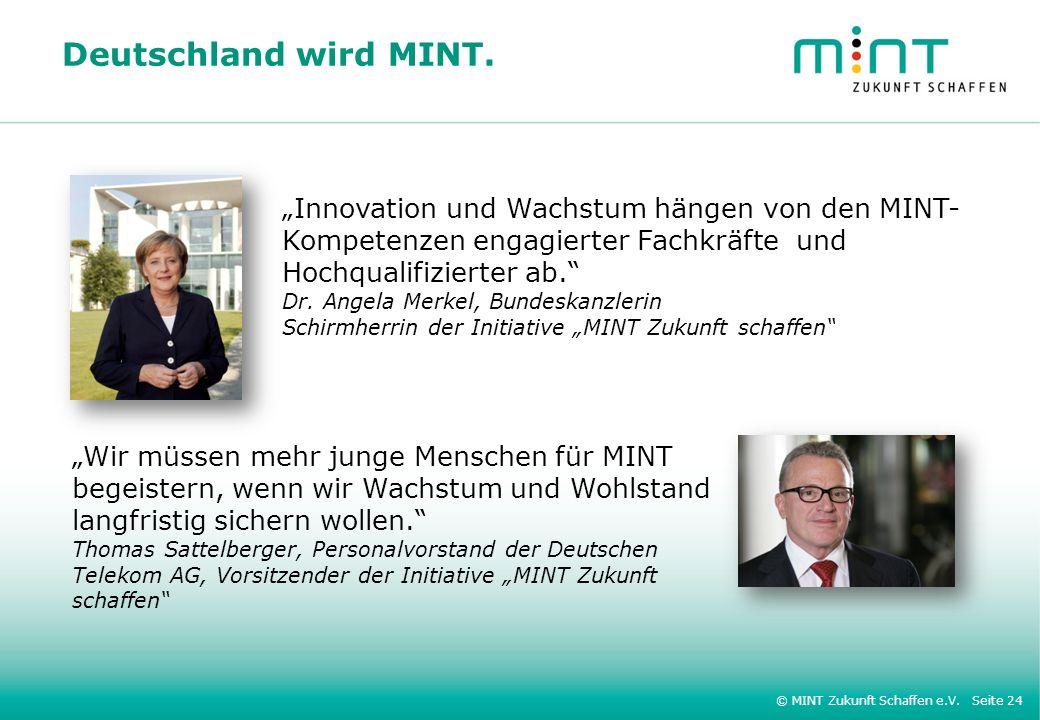 © MINT Zukunft Schaffen e.V. Seite 24 Deutschland wird MINT. Innovation und Wachstum hängen von den MINT- Kompetenzen engagierter Fachkräfte und Hochq