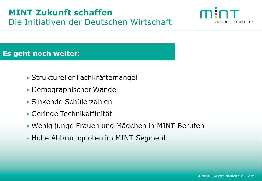 © MINT Zukunft Schaffen e.V. Seite 5 MINT Zukunft schaffen Die Initiativen der Deutschen Wirtschaft Es geht noch weiter: Struktureller Fachkräftemange