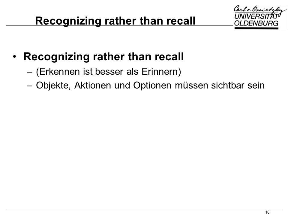 16 Recognizing rather than recall –(Erkennen ist besser als Erinnern) –Objekte, Aktionen und Optionen müssen sichtbar sein