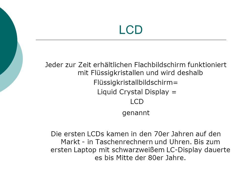 LCD Jeder zur Zeit erhältlichen Flachbildschirm funktioniert mit Flüssigkristallen und wird deshalb Flüssigkristallbildschirm= Liquid Crystal Display