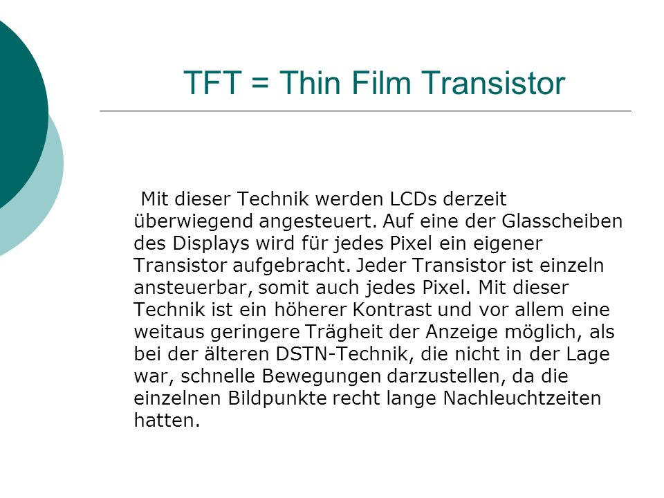 TFT = Thin Film Transistor Mit dieser Technik werden LCDs derzeit überwiegend angesteuert. Auf eine der Glasscheiben des Displays wird für jedes Pixel