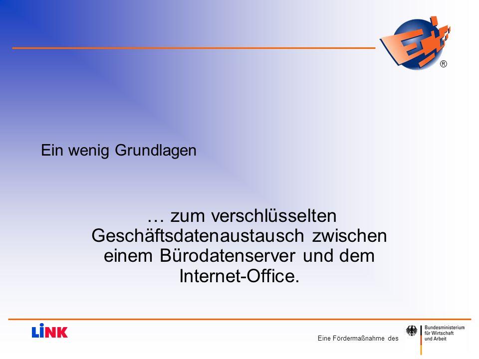 Eine Fördermaßnahme des ® Ein wenig Grundlagen … zum verschlüsselten Geschäftsdatenaustausch zwischen einem Bürodatenserver und dem Internet-Office.