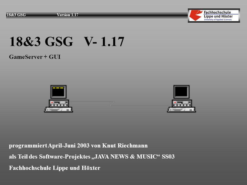 18&3 GSG Version 1.17 18&3 GSG V- 1.17 GameServer + GUI programmiert April-Juni 2003 von Knut Riechmann als Teil des Software-Projektes JAVA NEWS & MUSIC SS03 Fachhochschule Lippe und Höxter