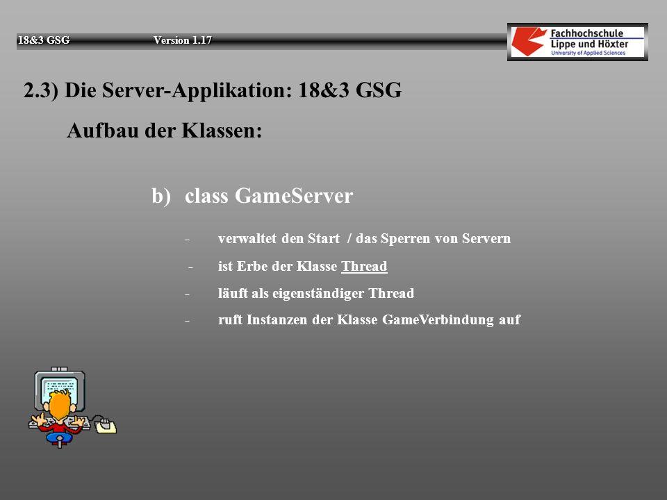 18&3 GSG Version 1.17 2.3) Die Server-Applikation: 18&3 GSG Aufbau der Klassen: a)class GameServerGUI - stellt die grafische Benutzeroberfläche bereit