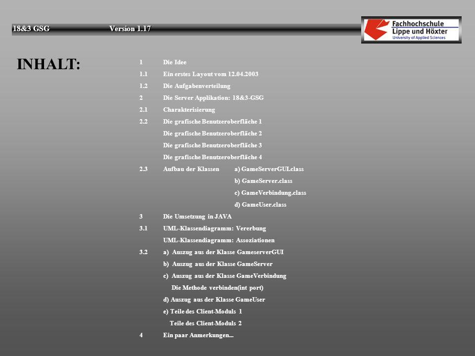 18&3 GSG Version 1.17 INHALT: 1 Die Idee 1.1 Ein erstes Layout vom 12.04.2003 1.2Die Aufgabenverteilung 2Die Server Applikation: 18&3-GSG 2.1Charakterisierung 2.2Die grafische Benutzeroberfläche 1 Die grafische Benutzeroberfläche 2 Die grafische Benutzeroberfläche 3 Die grafische Benutzeroberfläche 4 2.3Aufbau der Klassen a) GameServerGUI.class b) GameServer.class c) GameVerbindung.class d) GameUser.class 3Die Umsetzung in JAVA 3.1UML-Klassendiagramm: Vererbung UML-Klassendiagramm: Assoziationen 3.2a) Auszug aus der Klasse GameserverGUI b) Auszug aus der Klasse GameServer c) Auszug aus der Klasse GameVerbindung Die Methode verbinden(int port) d) Auszug aus der Klasse GameUser e) Teile des Client-Moduls 1 Teile des Client-Moduls 2 4Ein paar Anmerkungen...