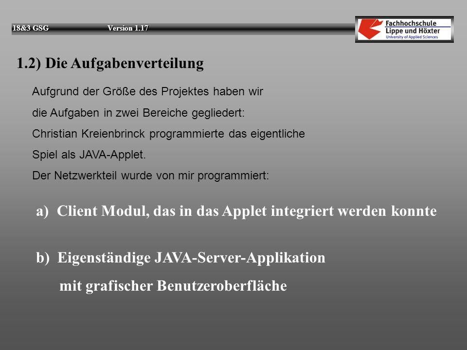 18&3 GSG Version 1.17 1.2) Die Aufgabenverteilung Aufgrund der Größe des Projektes haben wir die Aufgaben in zwei Bereiche gegliedert: Christian Kreienbrinck programmierte das eigentliche Spiel als JAVA-Applet.