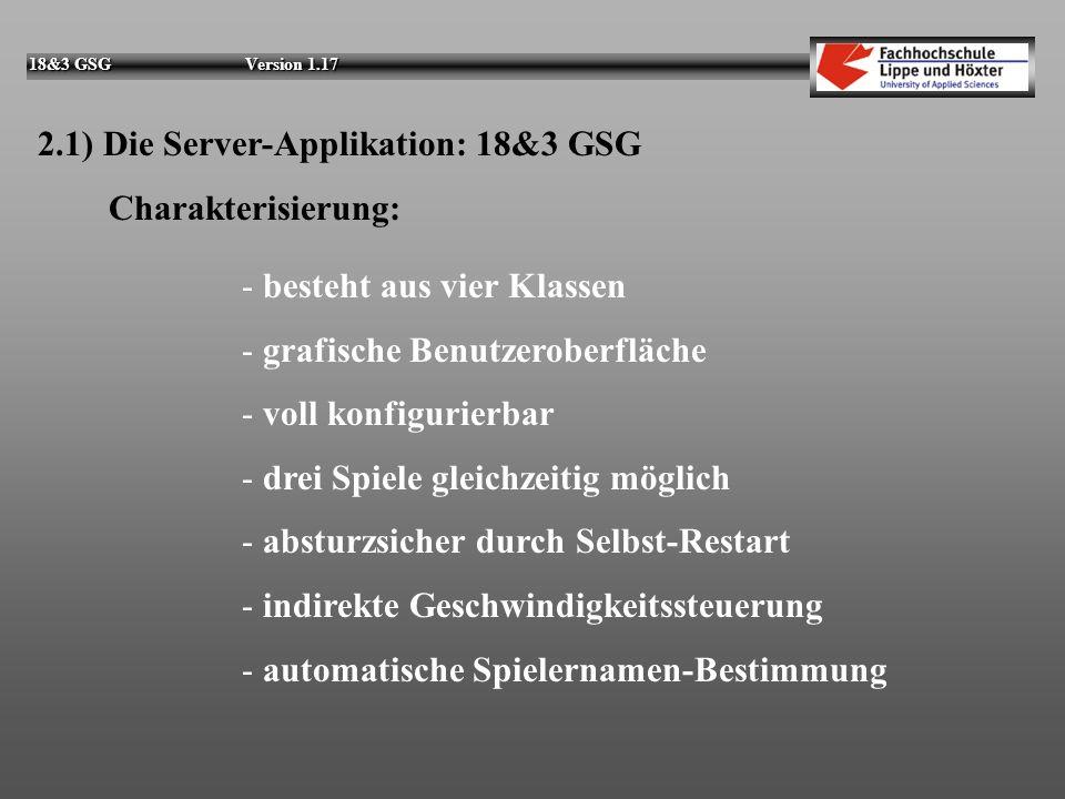 18&3 GSG Version 1.17 2.1) Die Server-Applikation: 18&3 GSG Charakterisierung: - besteht aus vier Klassen - grafische Benutzeroberfläche - voll konfigurierbar - drei Spiele gleichzeitig möglich - absturzsicher durch Selbst-Restart - indirekte Geschwindigkeitssteuerung - automatische Spielernamen-Bestimmung