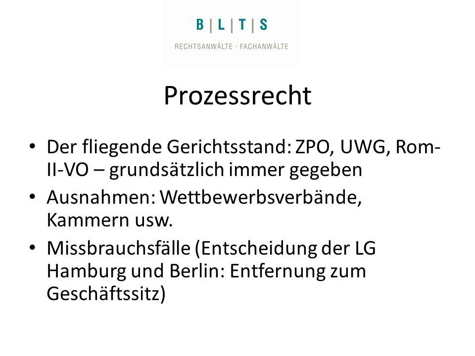 Prozessrecht Der fliegende Gerichtsstand: ZPO, UWG, Rom- II-VO – grundsätzlich immer gegeben Ausnahmen: Wettbewerbsverbände, Kammern usw.
