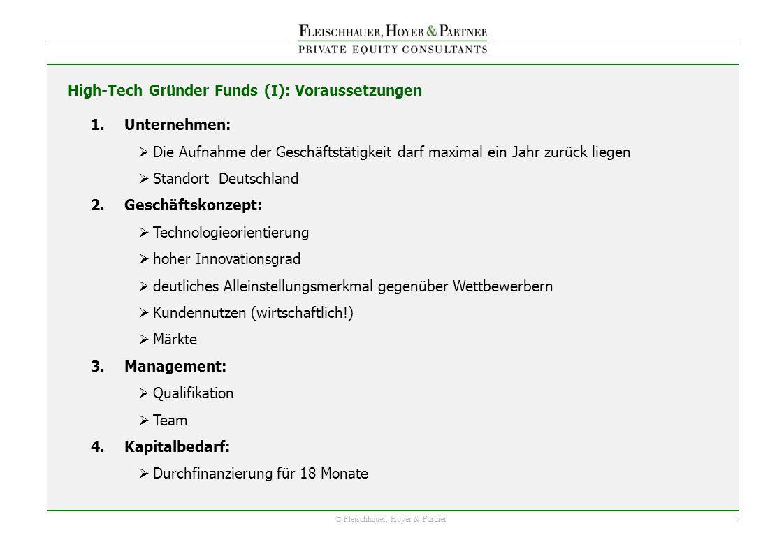 7 © Fleischhauer, Hoyer & Partner 1.Unternehmen: Die Aufnahme der Geschäftstätigkeit darf maximal ein Jahr zurück liegen Standort Deutschland 2.Geschäftskonzept: Technologieorientierung hoher Innovationsgrad deutliches Alleinstellungsmerkmal gegenüber Wettbewerbern Kundennutzen (wirtschaftlich!) Märkte 3.Management: Qualifikation Team 4.Kapitalbedarf: Durchfinanzierung für 18 Monate High-Tech Gründer Funds (I): Voraussetzungen