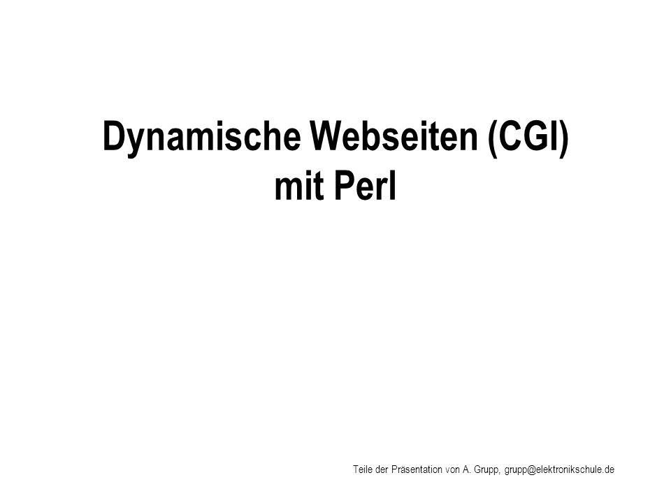 Weiter Umgebungsvariablen CONTENT_TYPE # gibt Auskunft über den verwendeten MIME-Typ GATEWAY_INTERFACE # Versionsnummer der unterstützten CGI-Schnittstelle HTTP_ACCEPT# Liste der MIME-Typen (Dateitypen), welche der Browser # verarbeiten kann HTTP_REFERER# URL-Adresse von der aus das CGI-Skript aufgerufen wurde HTTP_USER_AGENT# Informationen über den Browser QUERY_STRING# Wird ein HTML-Formular von einem Anwender ausgefüllt und abgesendet, so stehen in der Umgebungsvariablen QUERY_STRING die ausgefüllten Formulardaten REMOTE_HOST# Domain-Adresse des Server-Rechners REQUEST_METHOD# Versandmethode post oder get SCRIPT_NAME# URL-Adresse des CGI-Skripts SERVER_NAME# Name oder IP-Adresse des Servers SERVER_PORT# Portnummer des WebServers SERVER_SOFTWARE# Produktsoftware des WebServes
