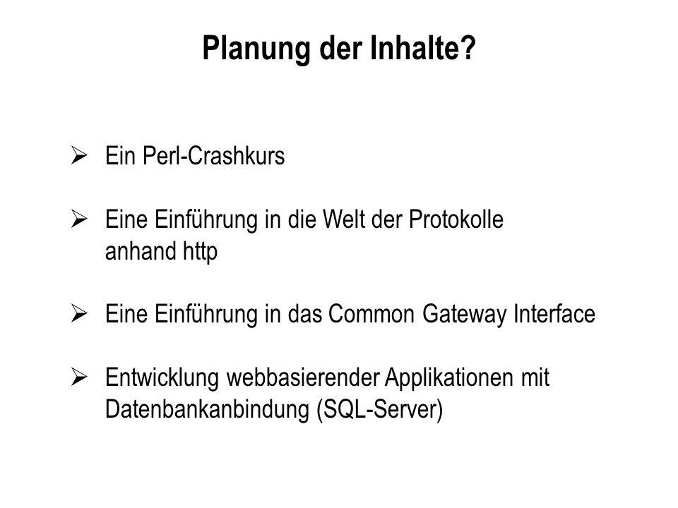 Planung der Inhalte? Ein Perl-Crashkurs Eine Einführung in die Welt der Protokolle anhand http Eine Einführung in das Common Gateway Interface Entwick