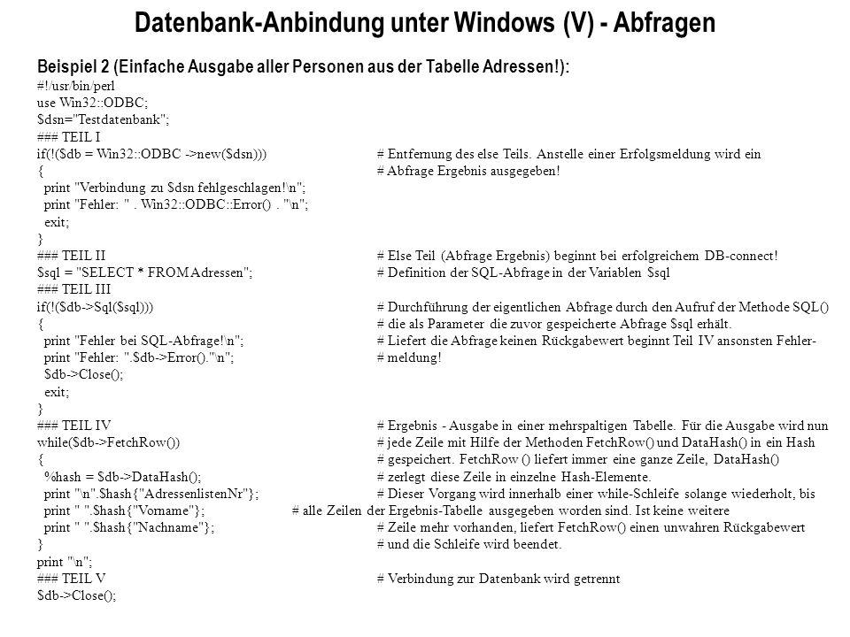 Datenbank-Anbindung unter Windows (V) - Abfragen Beispiel 2 (Einfache Ausgabe aller Personen aus der Tabelle Adressen!): #!/usr/bin/perl use Win32::OD