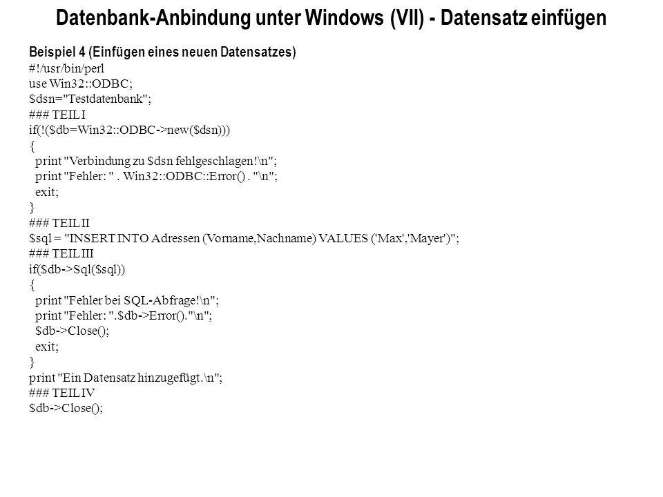 Datenbank-Anbindung unter Windows (VII) - Datensatz einfügen Beispiel 4 (Einfügen eines neuen Datensatzes) #!/usr/bin/perl use Win32::ODBC; $dsn=