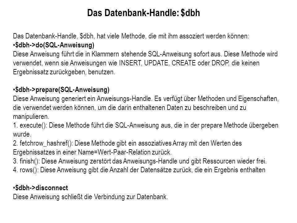 Das Datenbank-Handle: $dbh Das Datenbank-Handle, $dbh, hat viele Methode, die mit ihm assoziert werden können: $dbh->do(SQL-Anweisung) Diese Anweisung