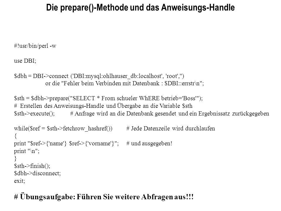 Die prepare()-Methode und das Anweisungs-Handle #!usr/bin/perl -w use DBI; $dbh = DBI->connect ('DBI:mysql:ohlhauser_db:localhost', 'root','') or die