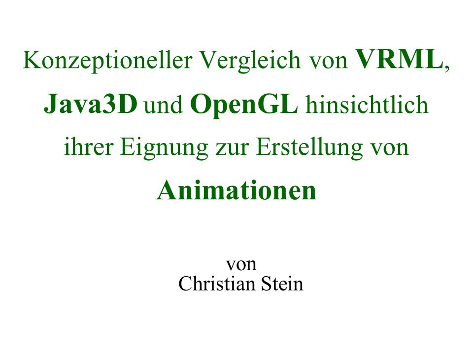 Konzeptioneller Vergleich von VRML, Java3D und OpenGL hinsichtlich ihrer Eignung zur Erstellung von Animationen von Christian Stein