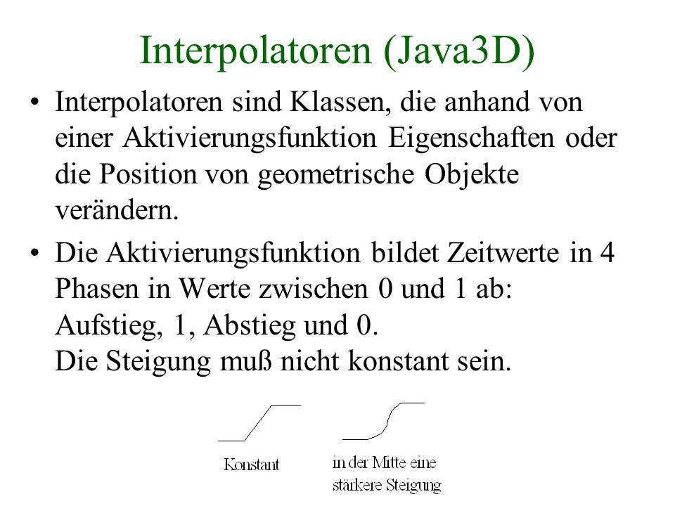 Interpolatoren (Java3D) Interpolatoren sind Klassen, die anhand von einer Aktivierungsfunktion Eigenschaften oder die Position von geometrische Objekt