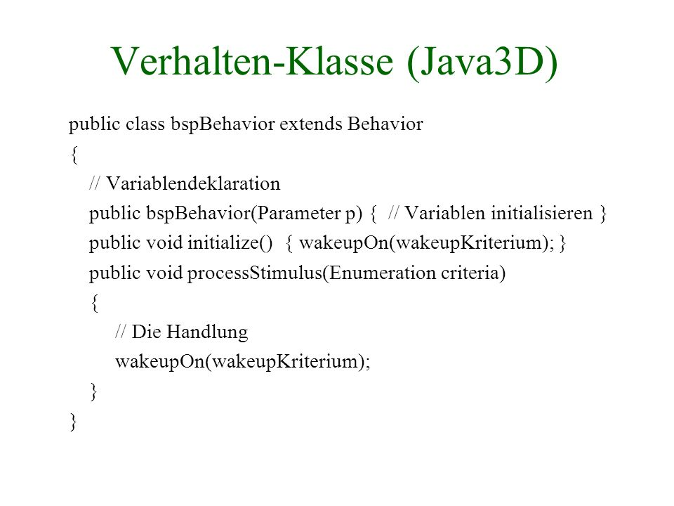 Verhalten-Klasse (Java3D) public class bspBehavior extends Behavior { // Variablendeklaration public bspBehavior(Parameter p) { // Variablen initialis